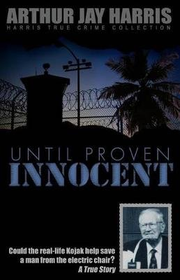 Until Proven Innocent - Could the Real-Life Kojak Help Save a Man from the Electric Chair? (Paperback): Arthur Jay Harris