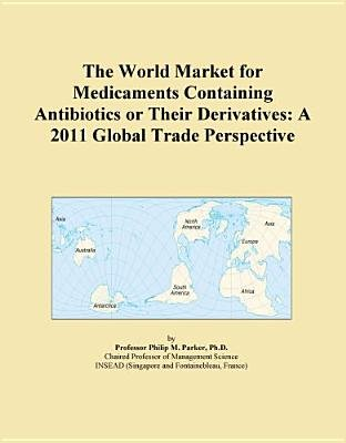 The World Market for Medicaments Containing Antibiotics or Their Derivatives - A 2011 Global Trade Perspective (Electronic book...