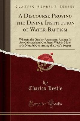 A Discourse Proving the Divine Institution of Water-Baptism - Wherein the Quaker-Arguments Against It, Are Collected and...