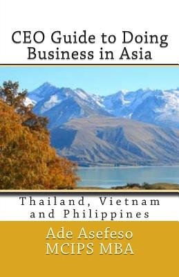 CEO Guide to Doing Business in Asia - Thailand, Vietnam and Philippines (Paperback): Ade Asefeso MCIPS MBA