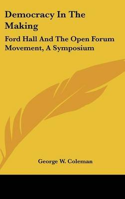 Democracy in the Making - Ford Hall and the Open Forum Movement, a Symposium (Hardcover): George W. Coleman