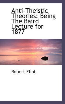 Anti-Theistic Theories - Being the Baird Lecture for 1877 (Hardcover): Robert Flint