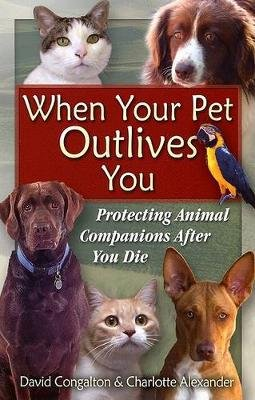 The When Your Pet Outlives You - Protecting Animal Companions After You Die (Paperback): David Congalton, Charlotte Alexander