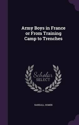 Army Boys in France or from Training Camp to Trenches (Hardcover): Randall Homer