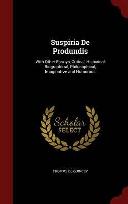 Suspiria de Produndis - With Other Essays, Critical, Historical, Biographical, Philosophical, Imaginative and Humorous...