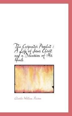 The Carpenter Prophet - A Life of Jesus Christ and a Discussion of His Ideals (Paperback): Charles William Pearson
