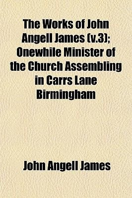 The Works of John Angell James (V.3); Onewhile Minister of the Church Assembling in Carrs Lane Birmingham (Paperback): John...