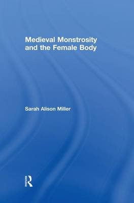 Medieval Monstrosity and the Female Body (Paperback): Sarah Alison Miller