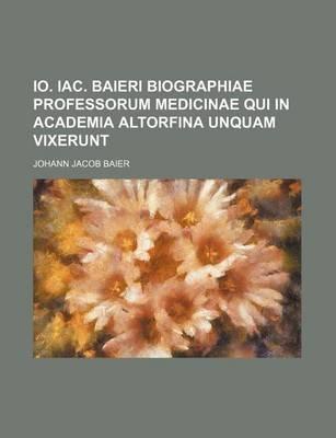IO. Iac. Baieri Biographiae Professorum Medicinae Qui in Academia Altorfina Unquam Vixerunt (Paperback): Johann Jacob Baier