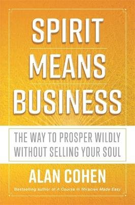 Spirit Means Business - The Way to Prosper Wildly without Selling Your Soul (Paperback): Alan Cohen