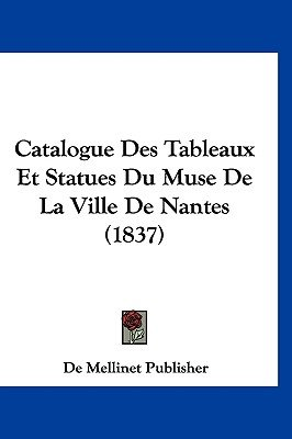 Catalogue Des Tableaux Et Statues Du Muse de La Ville de Nantes (1837) (English, French, Hardcover): Mellinet Publisher De...