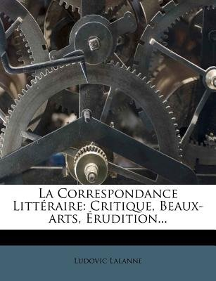 La Correspondance Litteraire - Critique, Beaux-Arts, Erudition... (English, French, Paperback): Ludovic Lalanne