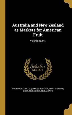 Australia and New Zealand as Markets for American Fruit; Volume No.145 (Hardcover): Samuel B (Samuel Bowman) 1889- Moomaw,...