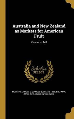 Australia and New Zealand as Markets for American Fruit; Volume No.145 (Hardcover): Samuel B (Samuel Bowman) 1889- Moomaw,...