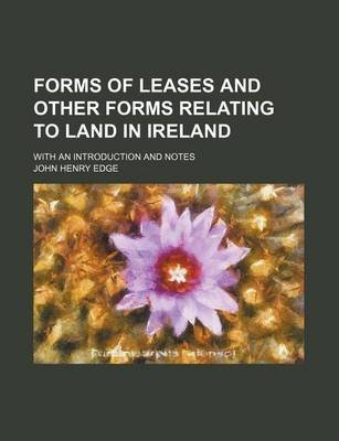 Forms of Leases and Other Forms Relating to Land in Ireland; With an Introduction and Notes (Paperback): John Henry Edge