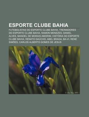 Esporte Clube Bahia - Futebolistas Do Esporte Clube Bahia, Treinadores Do Esporte Clube Bahia, Ramon Menezes, Daniel Alves...