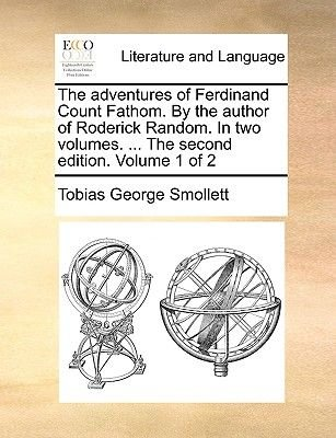The Adventures of Ferdinand Count Fathom. by the Author of Roderick Random. in Two Volumes. ... the Second Edition. Volume 1 of...
