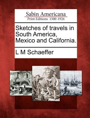 Sketches of Travels in South America, Mexico and California. (Paperback): L. M. Schaeffer