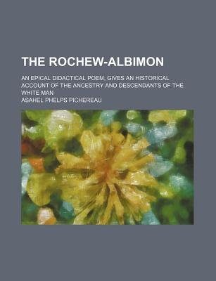 The Rochew-Albimon; An Epical Didactical Poem, Gives an Historical Account of the Ancestry and Descendants of the White Man...