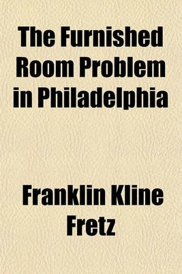 The Furnished Room Problem in Philadelphia (Paperback): Franklin Kline Fretz