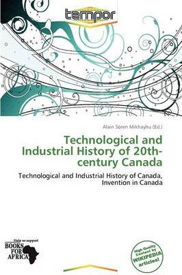 Technological and Industrial History of 20th-Century Canada (Paperback): Alain S Mikhayhu
