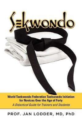 Sekwondo - World Taekwondo Federation Taekwondo Initiation for Novices Over the Age of Forty. a Didactical Guide for Trainers...