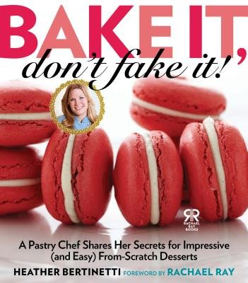 Bake it, Don't Fake It! - A Pastry Chef Shares Her Secrets for Impressive (and Easy) From-scratch Desserts (Hardcover,...