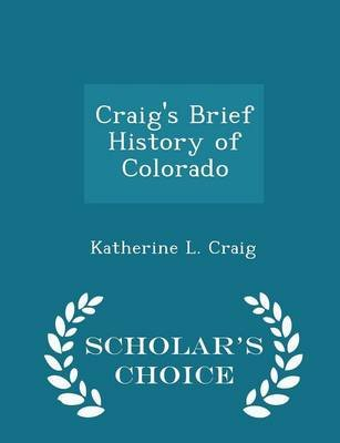 Craig's Brief History of Colorado - Scholar's Choice Edition (Paperback): Katherine L. Craig