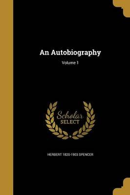 An Autobiography; Volume 1 (Paperback): Herbert 1820-1903 Spencer