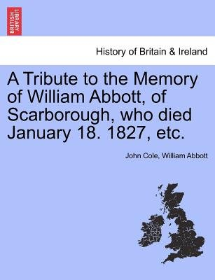 A Tribute to the Memory of William Abbott, of Scarborough, Who Died January 18. 1827, Etc. (Paperback): John Cole, William...