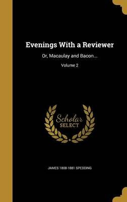 Evenings with a Reviewer - Or, Macaulay and Bacon...; Volume 2 (Hardcover): James 1808-1881 Spedding