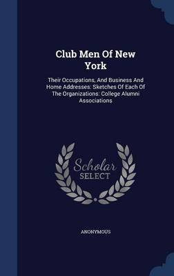 Club Men of New York - Their Occupations, and Business and Home Addresses: Sketches of Each of the Organizations: College...