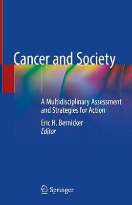 Cancer and Society - A Multidisciplinary Assessment and Strategies for Action (Hardcover, 1st ed. 2019): Eric H. Bernicker