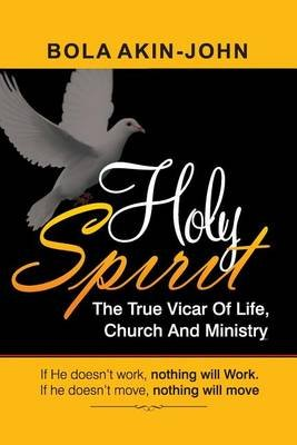Holy Spirit - The True Vicar of Life, Church and Ministry (Paperback): Dr Bola Akin-John