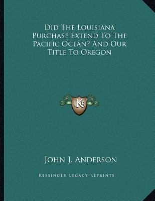Did the Louisiana Purchase Extend to the Pacific Ocean? and Our Title to Oregon (Paperback): John J. Anderson