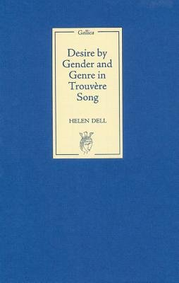 Desire by Gender and Genre in Trouvere Song (Hardcover): Helen Dell