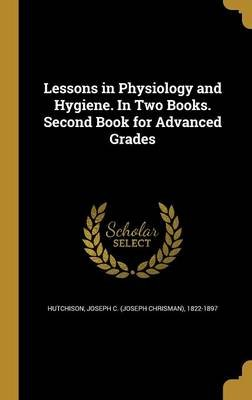 Lessons in Physiology and Hygiene. in Two Books. Second Book for Advanced Grades (Hardcover): Joseph C. (Joseph Chrisman)...