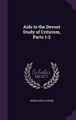 AIDS to the Devout Study of Criticism, Parts 1-2 (Hardcover): Thomas Kelly Cheyne