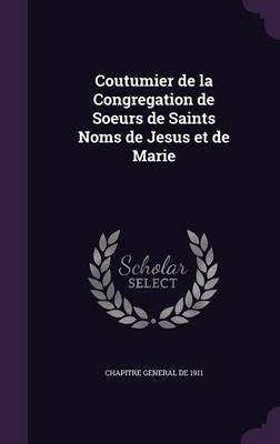 Coutumier de La Congregation de Soeurs de Saints Noms de Jesus Et de Marie (Hardcover): Chapitre General De 1911