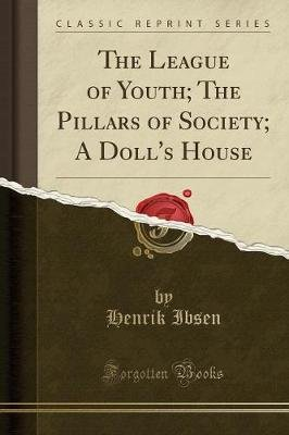 The League of Youth; The Pillars of Society; A Doll's House (Classic Reprint) (Paperback): Henrik Ibsen
