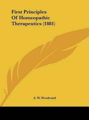 First Principles of Homeopathic Therapeutics (1881) (Hardcover): A.W. Woodward