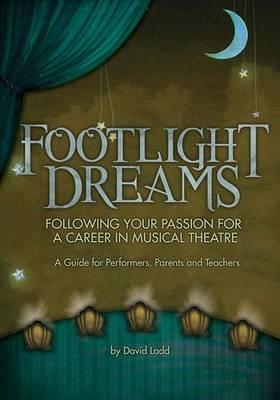 Footlight Dreams - Following Your Passion for a Career in Musical Theatre: A Guide for Performers, Parents and Teachers...