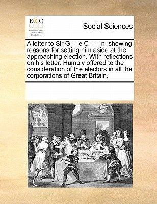A Letter to Sir G----E C------N, Shewing Reasons for Setting Him Aside at the Approaching Election. with Reflections on His...