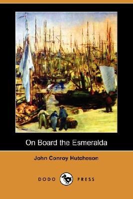 On Board the Esmeralda (Dodo Press) (Paperback): John Conroy Hutcheson