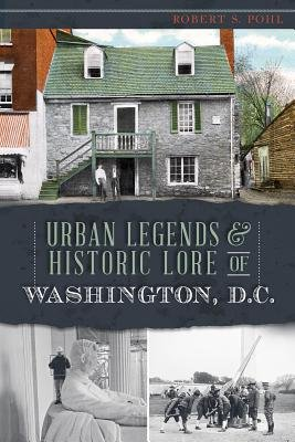Urban Legends & Historic Lore of Washington, D.C. (Electronic book text): Robert S. Pohl