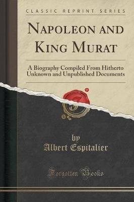 Napoleon and King Murat - A Biography Compiled from Hitherto Unknown and Unpublished Documents (Classic Reprint) (Paperback):...