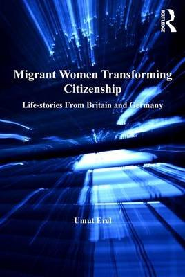 Migrant Women Transforming Citizenship - Life-stories From Britain and Germany (Electronic book text): Umut Erel