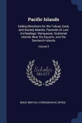 Pacific Islands - Sailing Directions for the Tubuai, Cook, and Society Islands; Paumoto or Low Archipelago; Marquesas;...