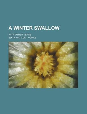 A Winter Swallow; With Other Verse (Paperback): Edith Matilda Thomas