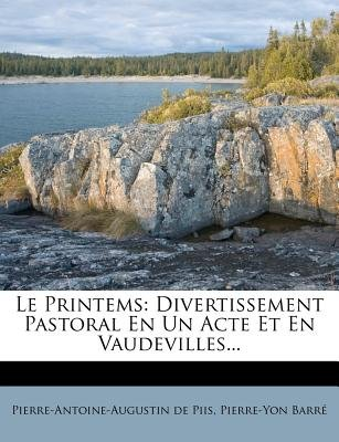 Le Printems - Divertissement Pastoral En Un Acte Et En Vaudevilles... (English, French, Paperback): Pierre-Antoine-Augustin De...
